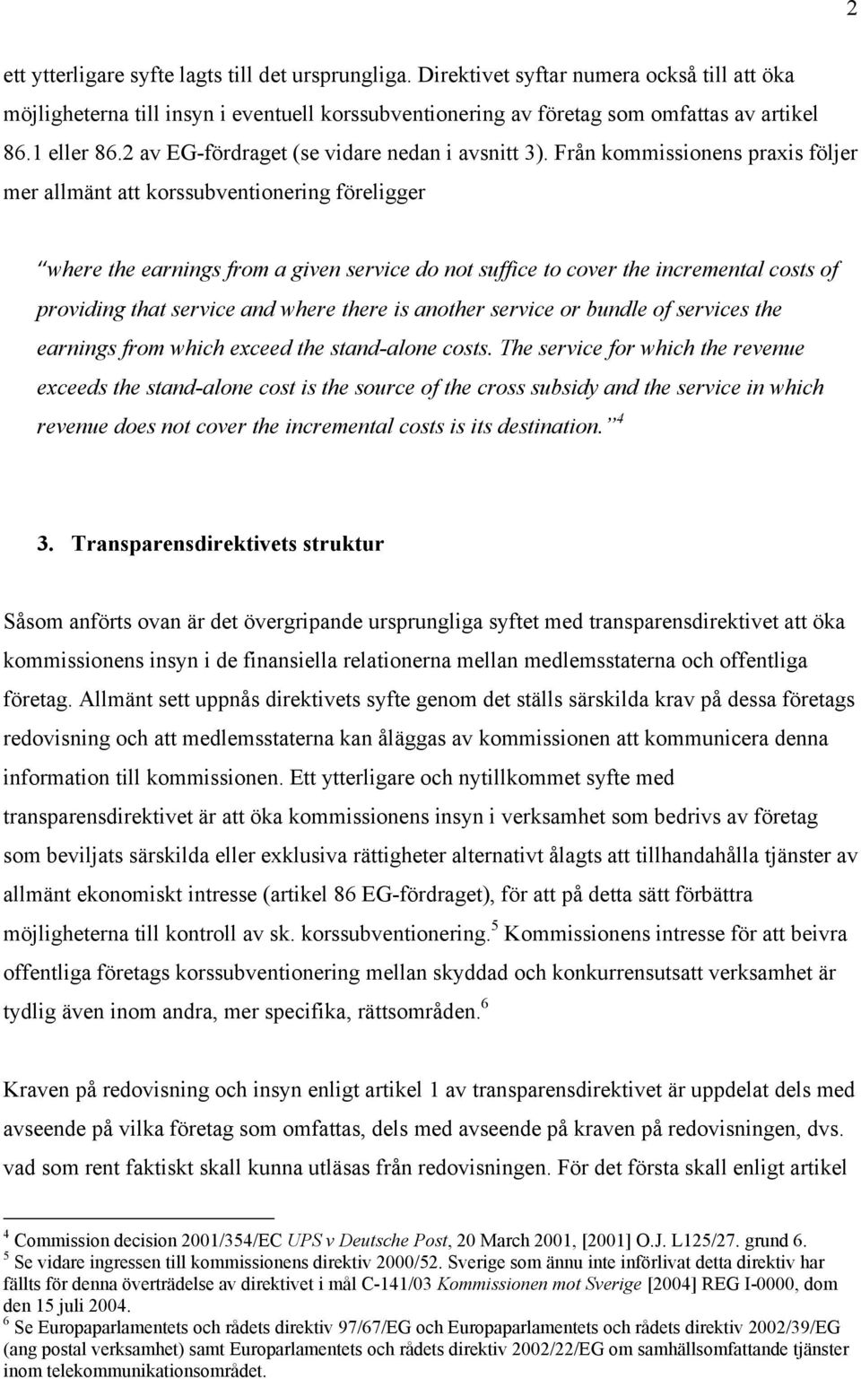Från kommissionens praxis följer mer allmänt att korssubventionering föreligger where the earnings from a given service do not suffice to cover the incremental costs of providing that service and