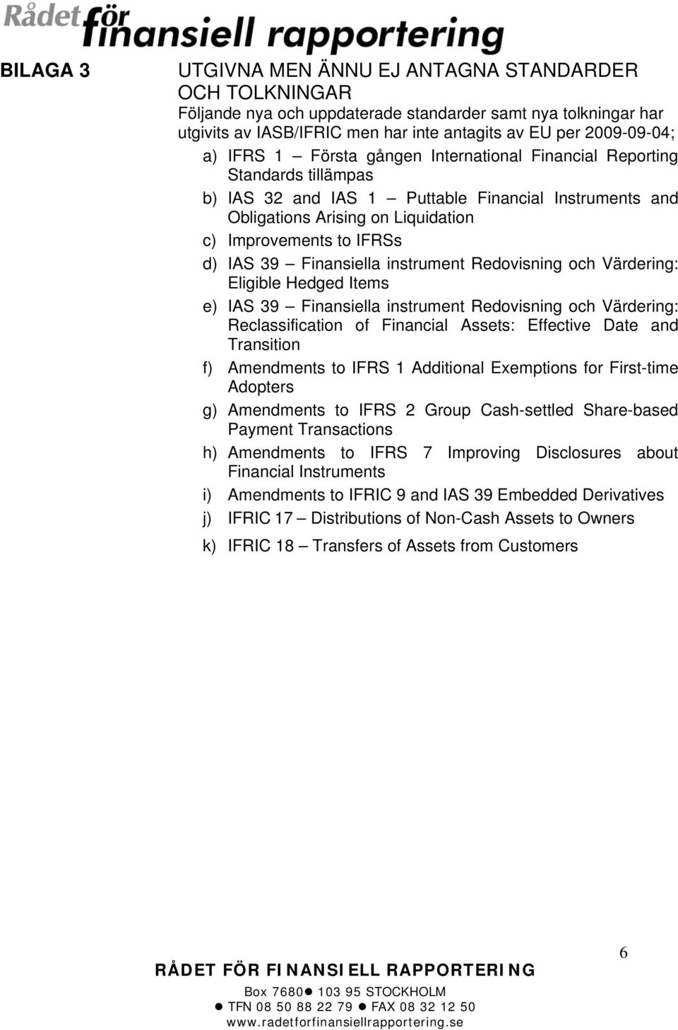 Finansiella instrument Redovisning och Värdering: Eligible Hedged Items e) IAS 39 Finansiella instrument Redovisning och Värdering: Reclassification of Financial Assets: Effective Date and Transition