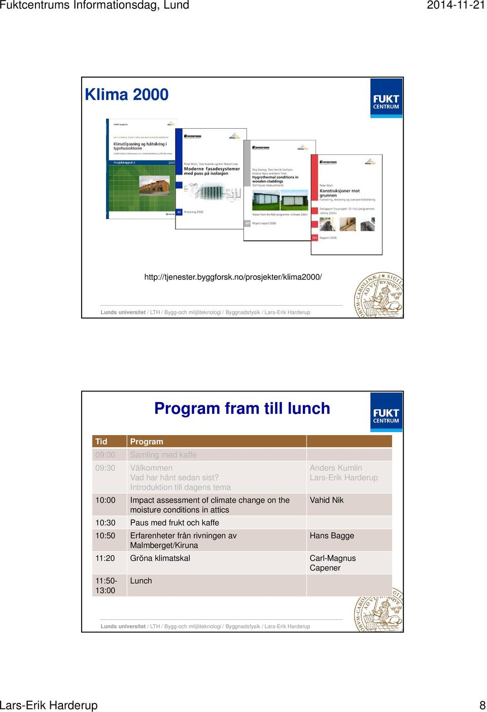 sist? Introduktion till dagens tema 10:00 Impact assessment of climate change on the moisture conditions in attics 10:30