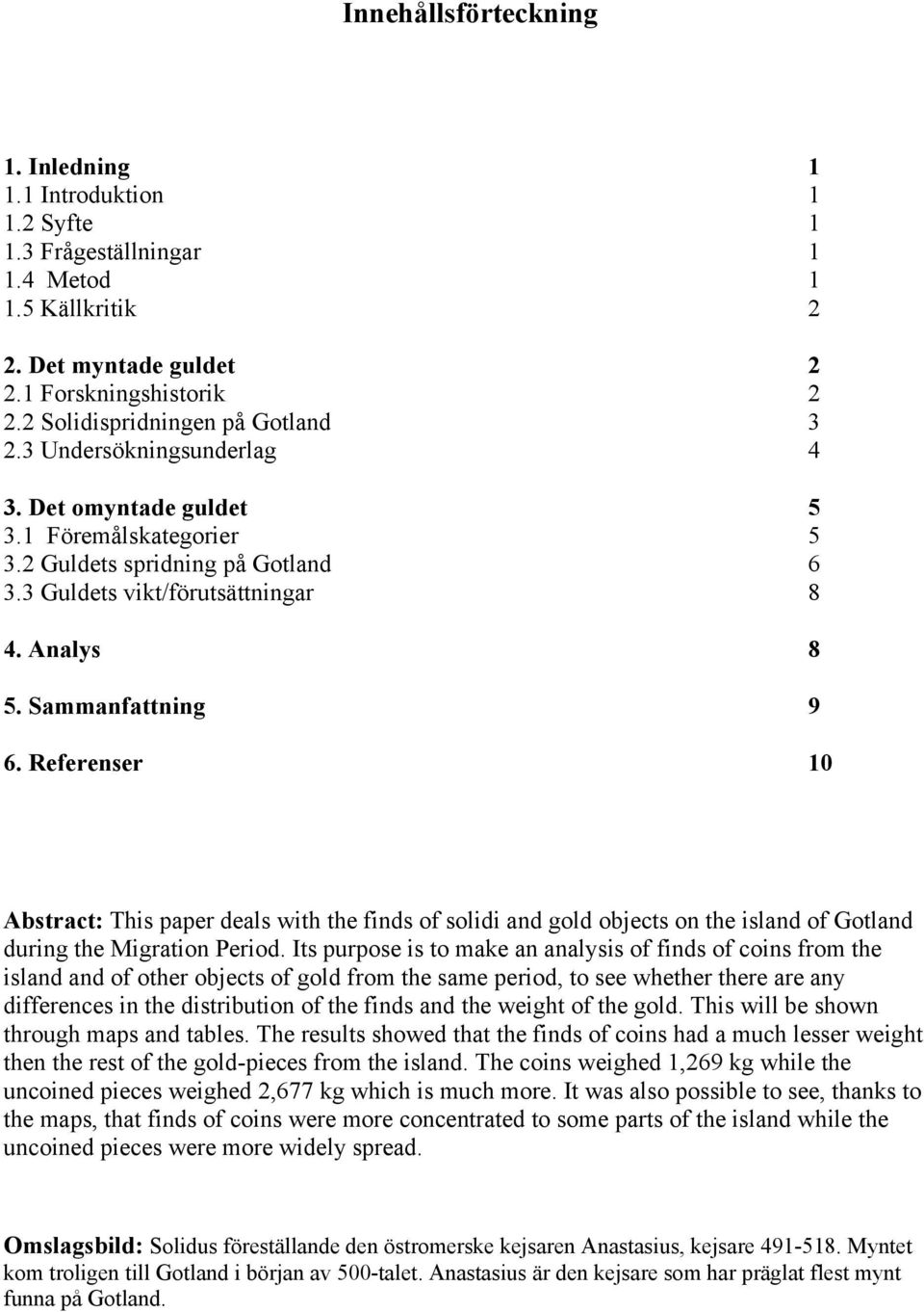 Sammanfattning 9 6. Referenser 10 Abstract: This paper deals with the finds of solidi and gold objects on the island of Gotland during the Migration Period.