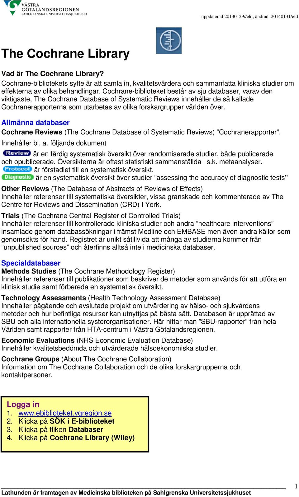 världen över. Allmänna databaser Cochrane Reviews (The Cochrane Database of Systematic Reviews) Cochranerapporter. Innehåller bl. a.