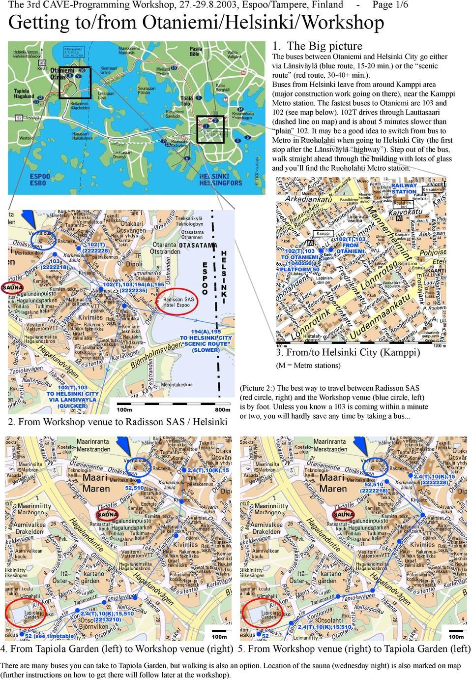 or the scenic route (red route, 30-40+ min.). Buses from Helsinki leave from around Kamppi area (major construction work going on there), near the Kamppi Metro station.
