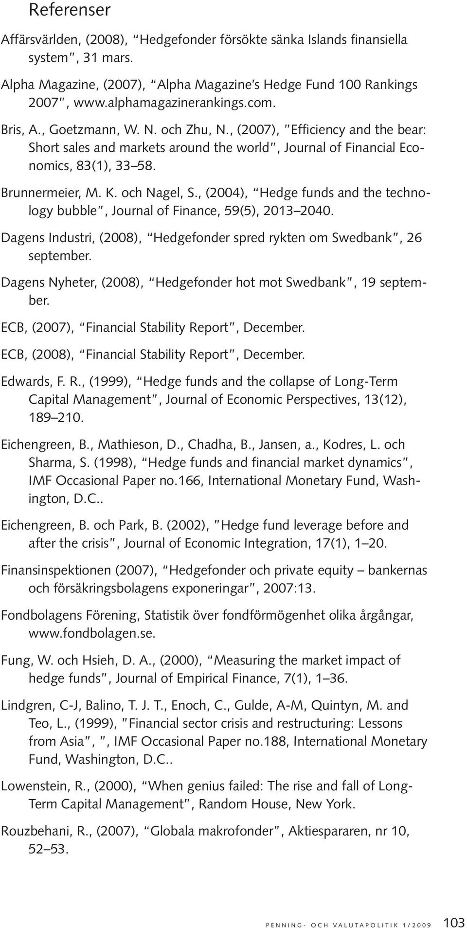 , (2004), Hedge funds and the technology bubble, Journal of Finance, 59(5), 2013 2040. Dagens Industri, (2008), Hedgefonder spred rykten om Swedbank, 26 september.