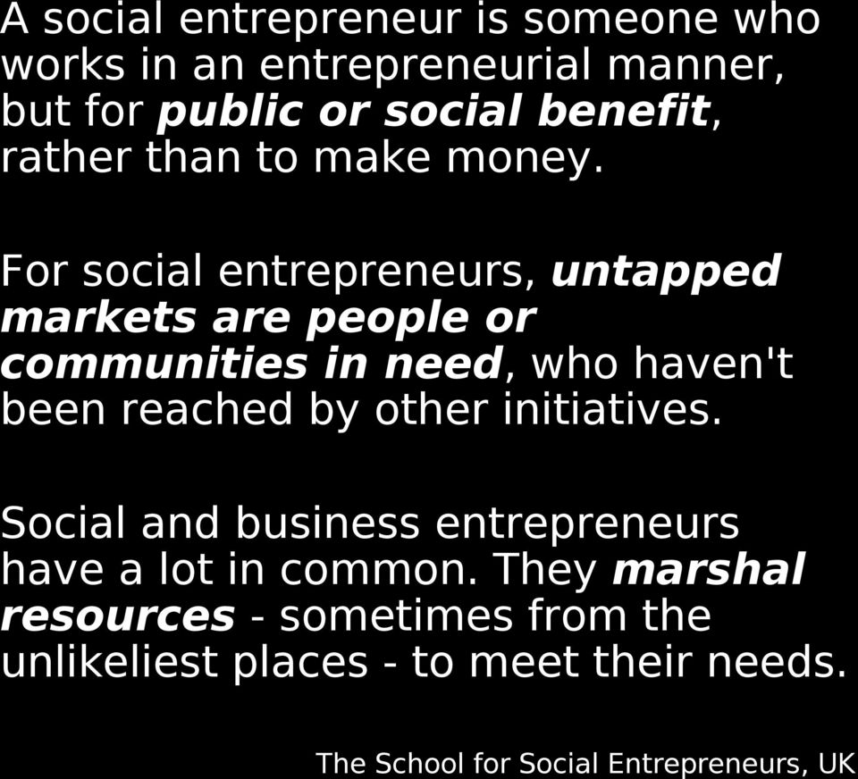 For social entrepreneurs, untapped markets are people or communities in need, who haven't been reached by