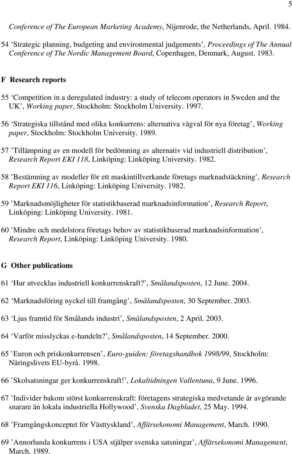 F Research reports 55 Competition in a deregulated industry: a study of telecom operators in Sweden and the UK, Working paper, Stockholm: Stockholm University. 1997.