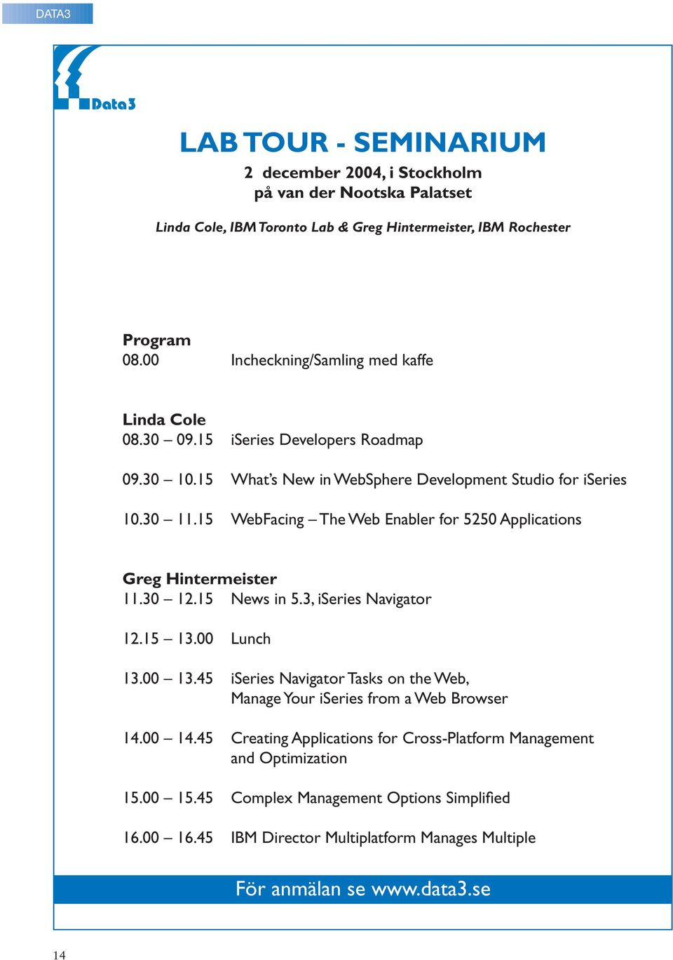 15 WebFacing The Web Enabler for 5250 Applications Greg Hintermeister 11.30 12.15 News in 5.3, iseries Navigator 12.15 13.00 Lunch 13.00 13.