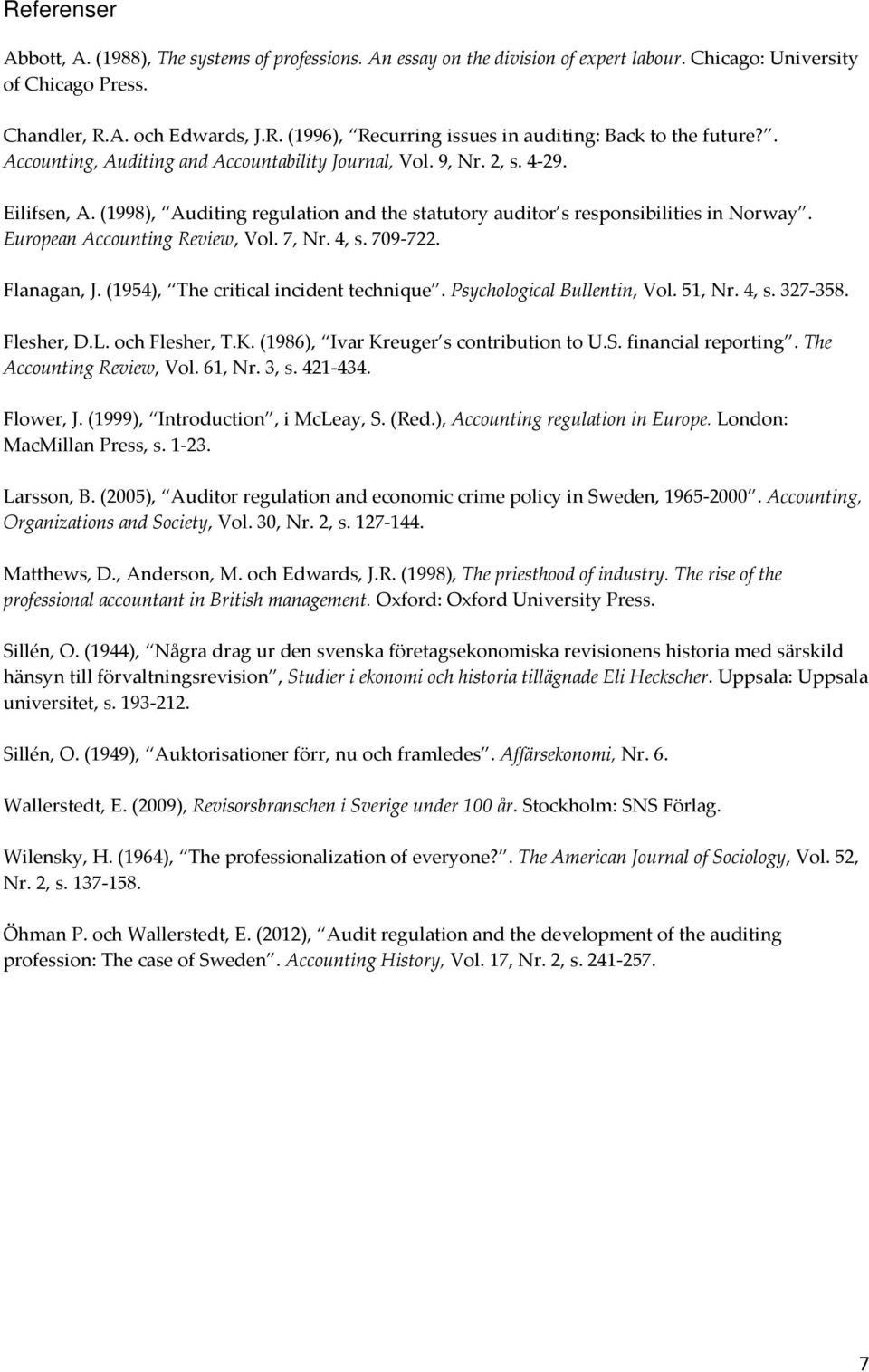 European Accounting Review, Vol. 7, Nr. 4, s. 709-722. Flanagan, J. (1954), The critical incident technique. Psychological Bullentin, Vol. 51, Nr. 4, s. 327-358. Flesher, D.L. och Flesher, T.K.
