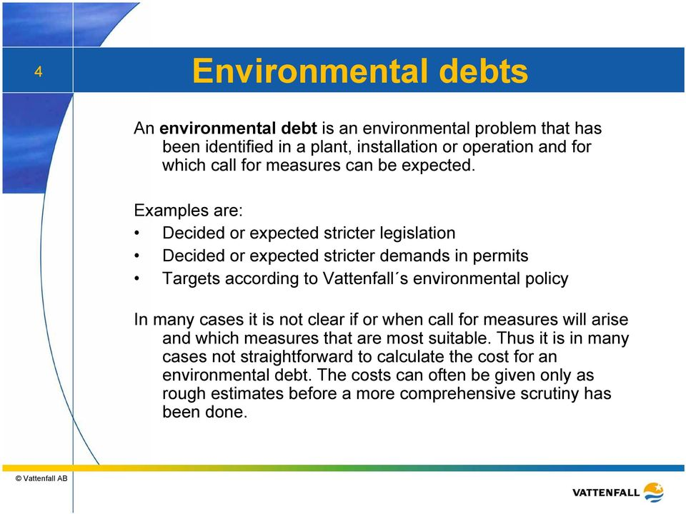 Examples are: Decided or expected stricter legislation Decided or expected stricter demands in permits Targets according to Vattenfall s environmental policy In