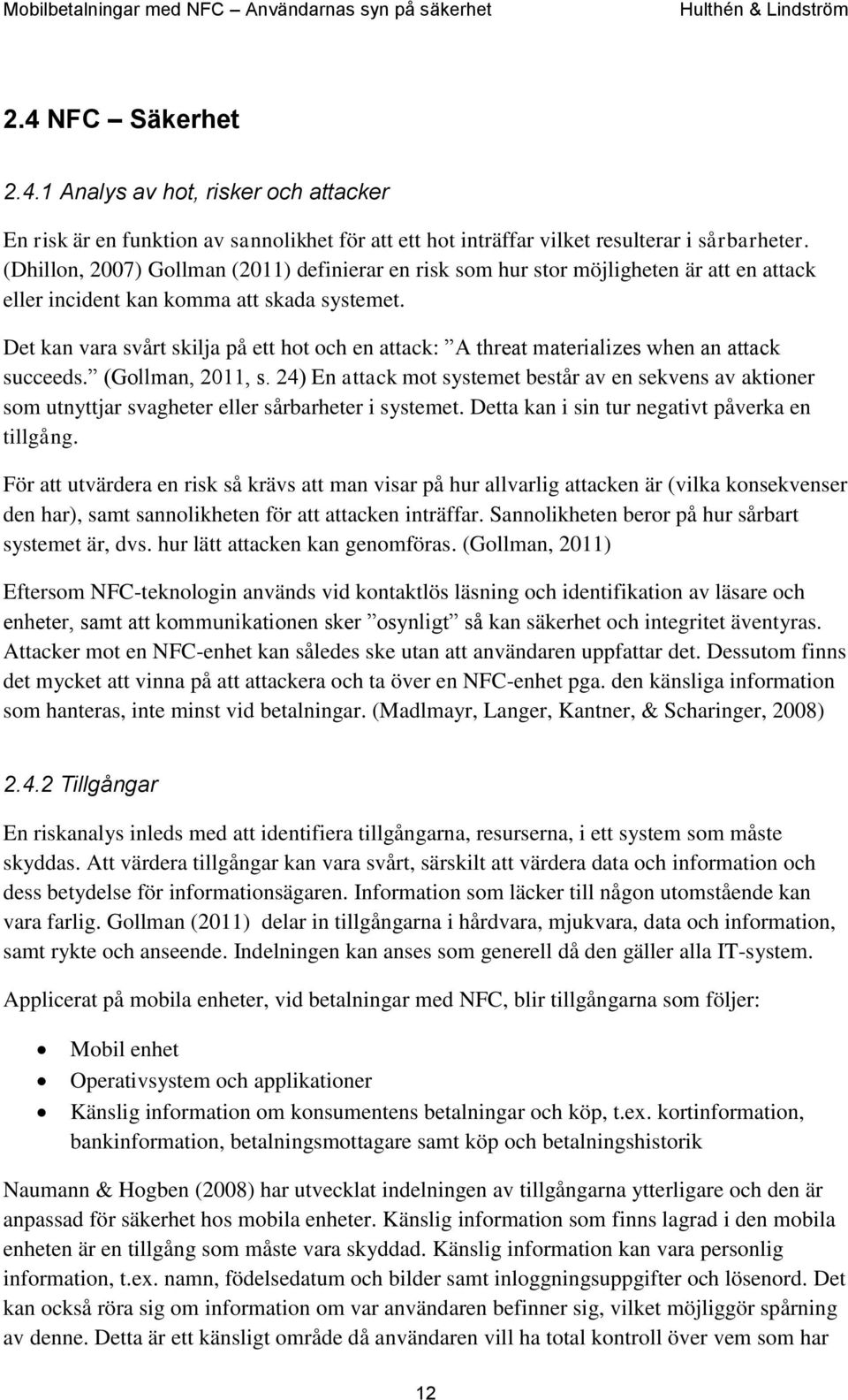 Det kan vara svårt skilja på ett hot och en attack: A threat materializes when an attack succeeds. (Gollman, 2011, s.
