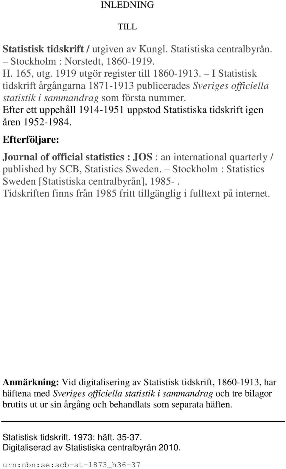 Efterföljare: Journal of official statistics : JOS : an international quarterly / published by SCB, Statistics Sweden. Stockholm : Statistics Sweden [Statistiska centralbyrån], 1985-.
