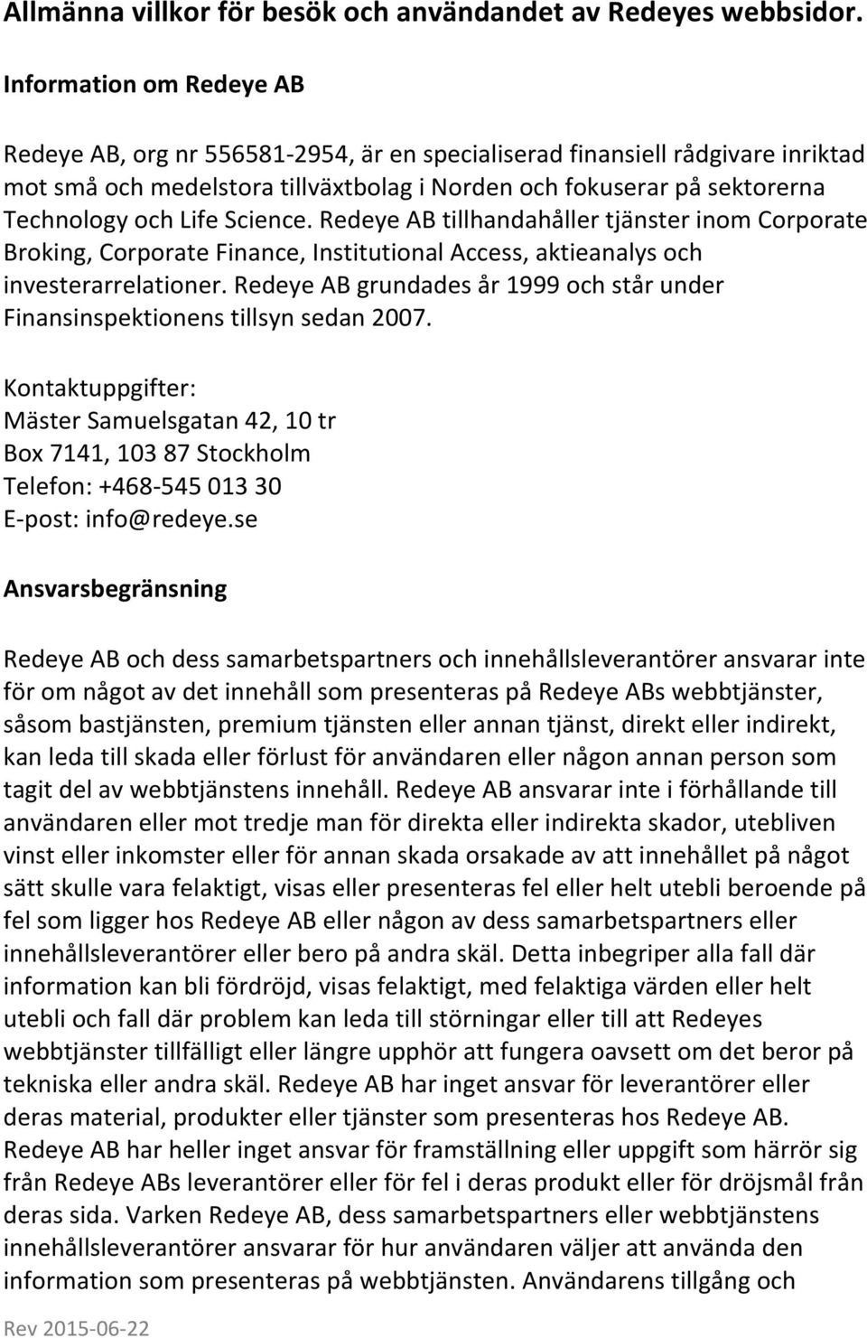 Science. Redeye AB tillhandahåller tjänster inom Corporate Broking, Corporate Finance, Institutional Access, aktieanalys och investerarrelationer.