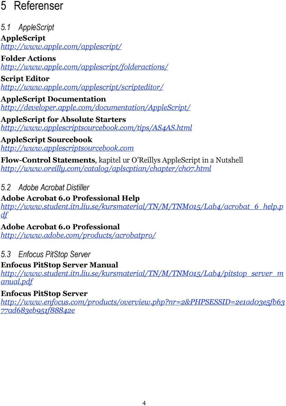 oreilly.com/catalog/aplscptian/chapter/ch07.html 5.2 Adobe Acrobat Distiller Adobe Acrobat 6.0 Professional Help http://www.student.itn.liu.se/kursmaterial/tn/m/tnm015/lab4/acrobat_6_help.
