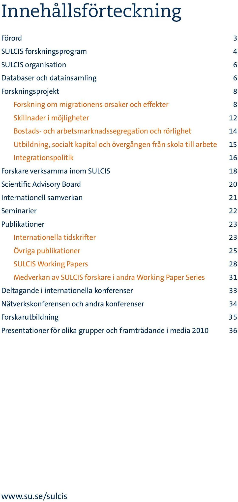 Scientific Advisory Board 20 Internationell samverkan 21 Seminarier 22 Publikationer 23 Internationella tidskrifter 23 Övriga publikationer 25 SULCIS Working Papers 28 Medverkan av SULCIS forskare i