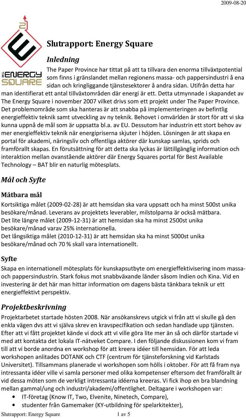Detta utmynnade i skapandet av The Energy Square i november 2007 vilket drivs som ett projekt under The Paper Province.