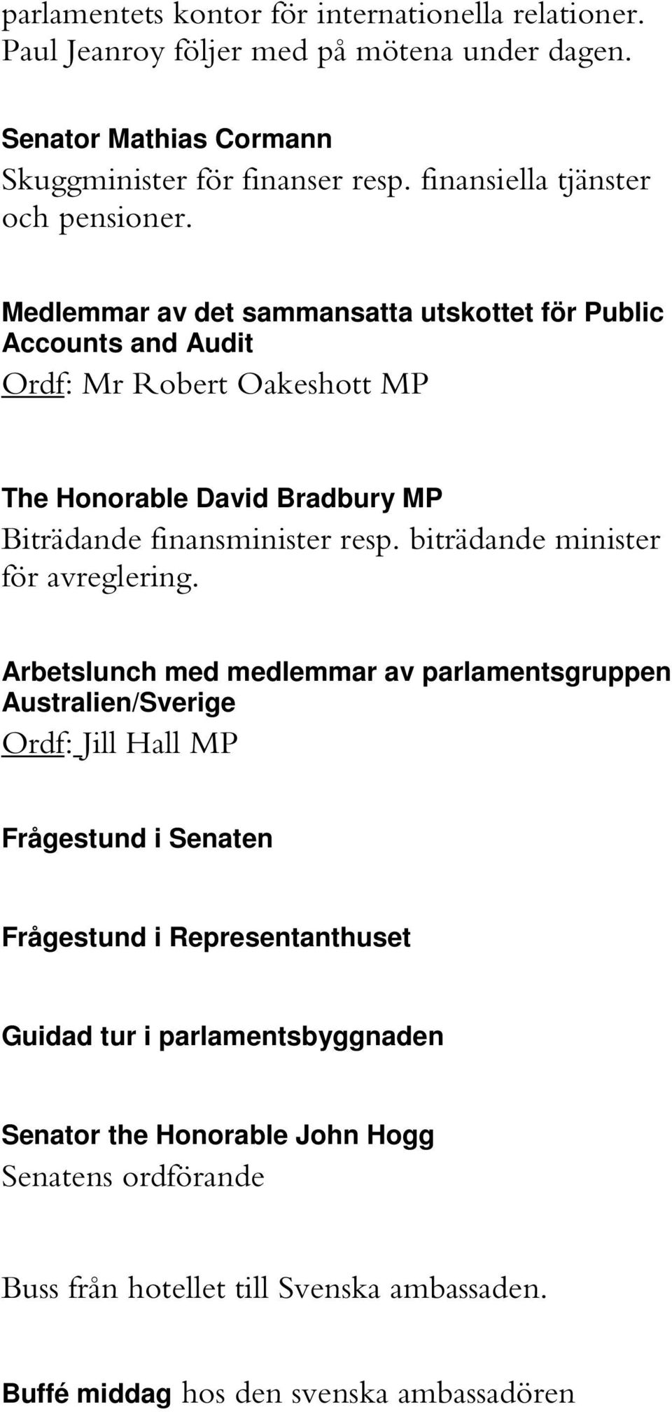 Medlemmar av det sammansatta utskottet för Public Accounts and Audit Ordf: Mr Robert Oakeshott MP The Honorable David Bradbury MP Biträdande finansminister resp.