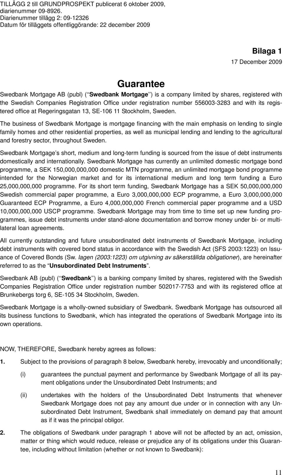 The business of Swedbank Mortgage is mortgage financing with the main emphasis on lending to single family homes and other residential properties, as well as municipal lending and lending to the