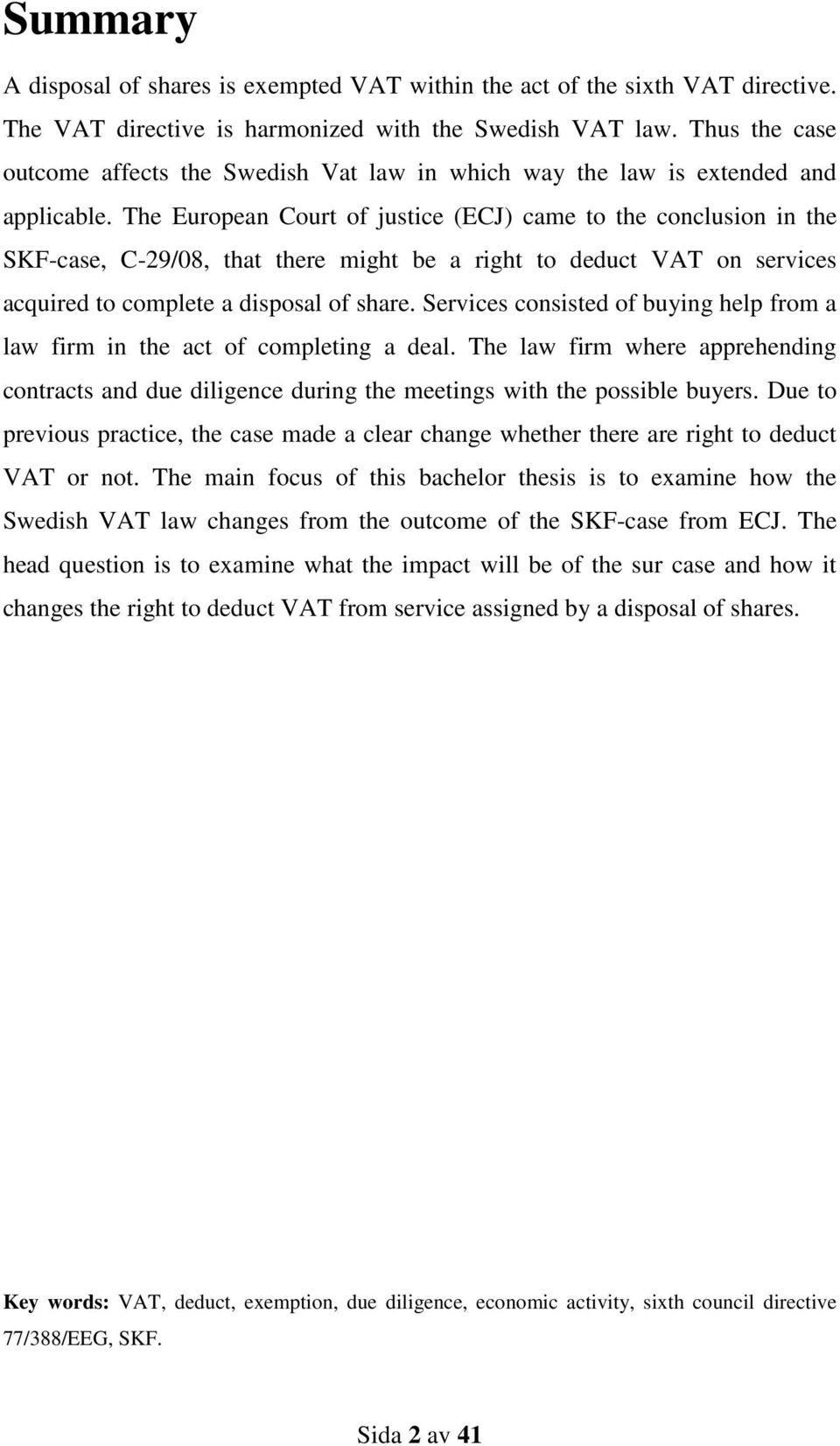 The European Court of justice (ECJ) came to the conclusion in the SKF-case, C-29/08, that there might be a right to deduct VAT on services acquired to complete a disposal of share.