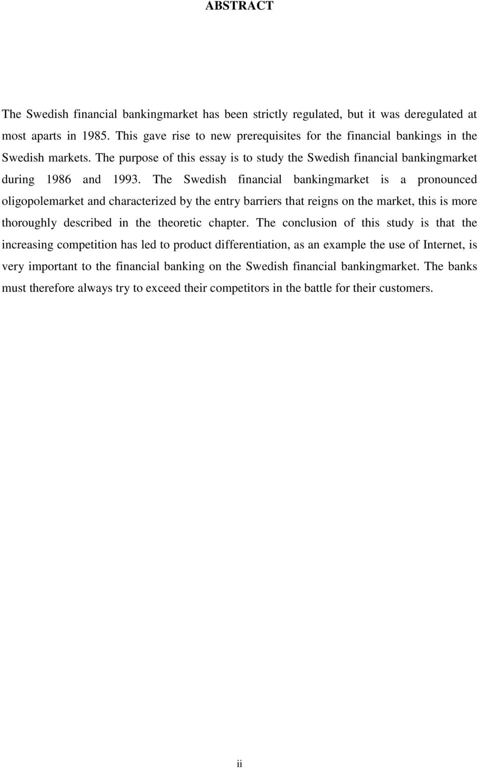 The Swedish financial bankingmarket is a pronounced oligopolemarket and characterized by the entry barriers that reigns on the market, this is more thoroughly described in the theoretic chapter.