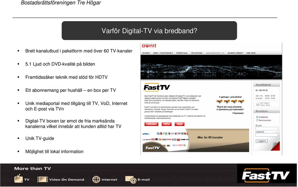 box per TV Unik mediaportal med tillgång till TV, VoD, Internet och E-post via TVn Digital-TV boxen