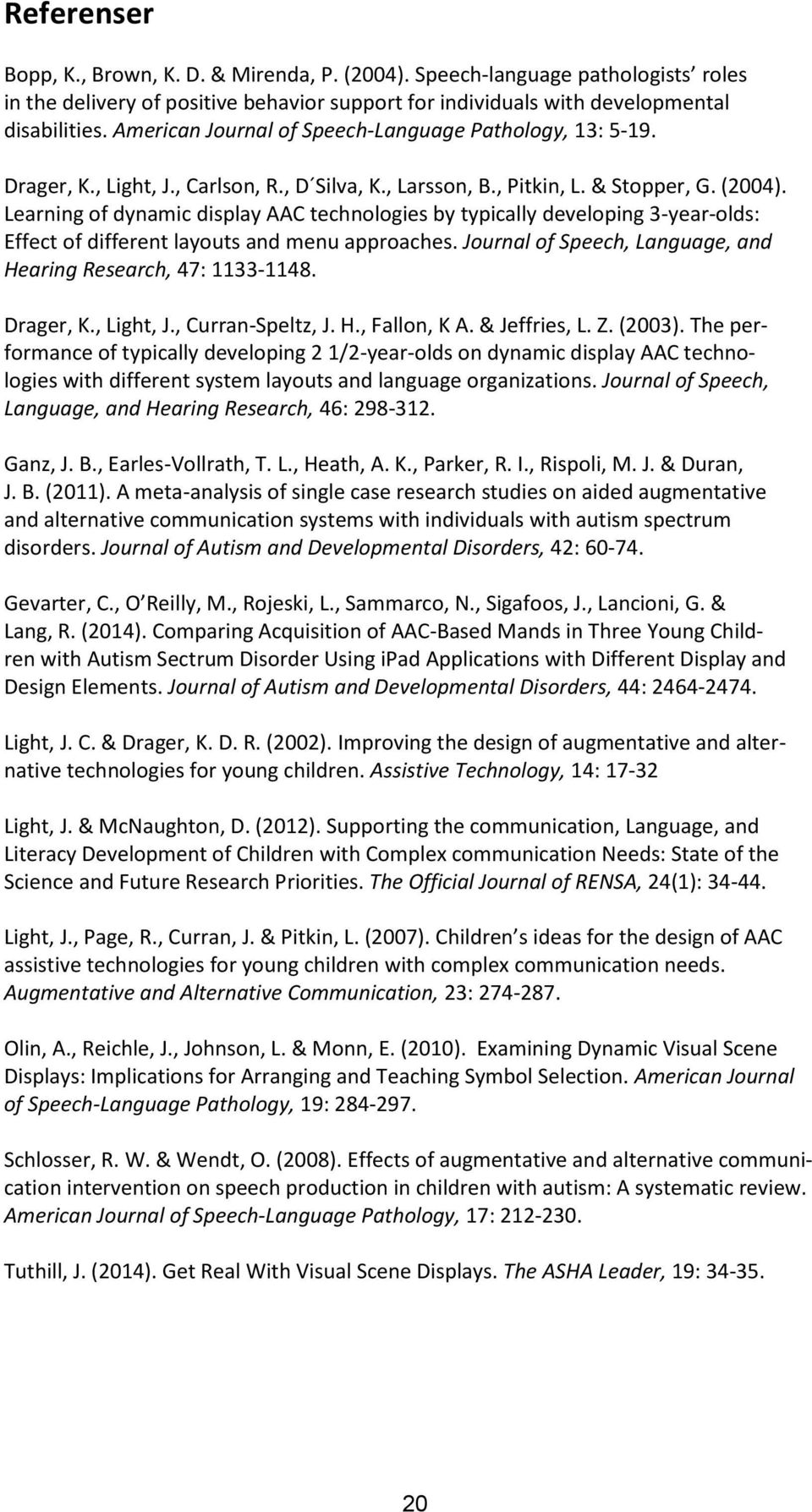 Learning of dynamic display AAC technologies by typically developing 3-year-olds: Effect of different layouts and menu approaches. Journal of Speech, Language, and Hearing Research, 47: 1133-1148.